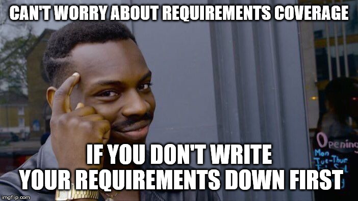 Can't worry about requirements coverage if you don't write your requirements down first